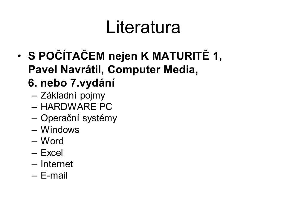 Literatura S POČÍTAČEM nejen K MATURITĚ 1, Pavel Navrátil, Computer Media, 6. nebo 7.vydání –Základní pojmy –HARDWARE PC –Operační systémy –Windows –W