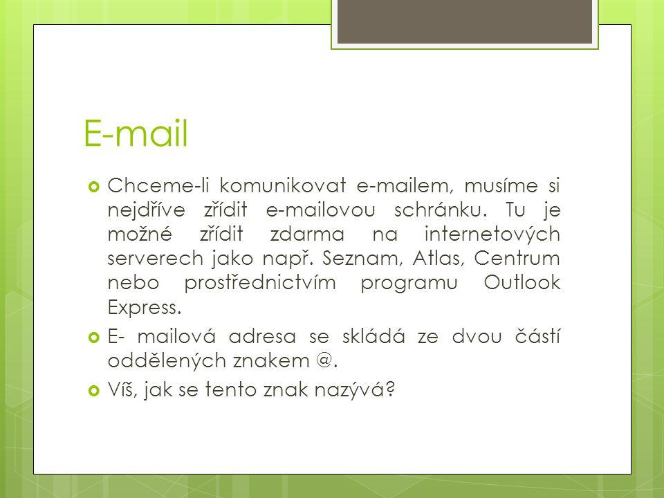 E-mail  Chceme-li komunikovat e-mailem, musíme si nejdříve zřídit e-mailovou schránku. Tu je možné zřídit zdarma na internetových serverech jako např