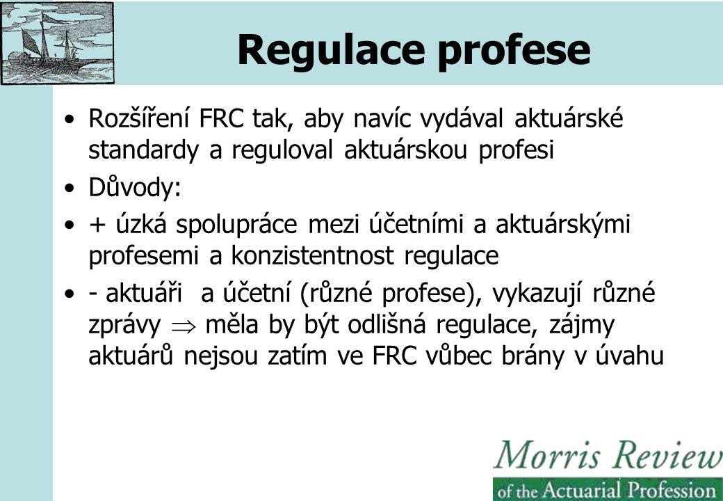 Regulace profese Rozšíření FRC tak, aby navíc vydával aktuárské standardy a reguloval aktuárskou profesi Důvody: + úzká spolupráce mezi účetními a aktuárskými profesemi a konzistentnost regulace - aktuáři a účetní (různé profese), vykazují různé zprávy  měla by být odlišná regulace, zájmy aktuárů nejsou zatím ve FRC vůbec brány v úvahu