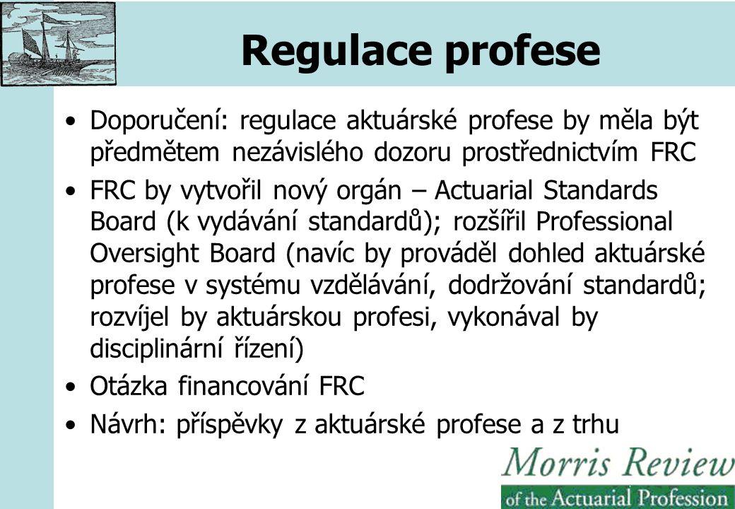 Regulace profese Doporučení: regulace aktuárské profese by měla být předmětem nezávislého dozoru prostřednictvím FRC FRC by vytvořil nový orgán – Actuarial Standards Board (k vydávání standardů); rozšířil Professional Oversight Board (navíc by prováděl dohled aktuárské profese v systému vzdělávání, dodržování standardů; rozvíjel by aktuárskou profesi, vykonával by disciplinární řízení) Otázka financování FRC Návrh: příspěvky z aktuárské profese a z trhu
