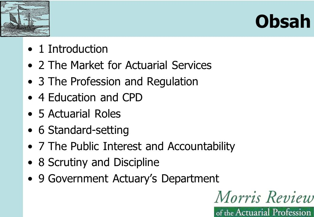 1 Introduction 2 The Market for Actuarial Services 3 The Profession and Regulation 4 Education and CPD 5 Actuarial Roles 6 Standard-setting 7 The Public Interest and Accountability 8 Scrutiny and Discipline 9 Government Actuary's Department Obsah
