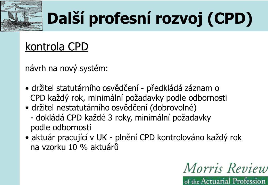 Další profesní rozvoj (CPD) kontrola CPD návrh na nový systém: držitel statutárního osvědčení - předkládá záznam o CPD každý rok, minimální požadavky podle odbornosti držitel nestatutárního osvědčení (dobrovolné) - dokládá CPD každé 3 roky, minimální požadavky podle odbornosti aktuár pracující v UK - plnění CPD kontrolováno každý rok na vzorku 10 % aktuárů