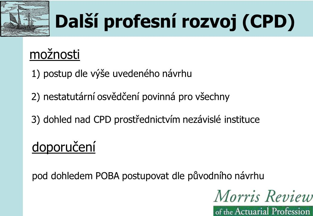 Další profesní rozvoj (CPD) možnosti 1) postup dle výše uvedeného návrhu 2) nestatutární osvědčení povinná pro všechny 3) dohled nad CPD prostřednictvím nezávislé instituce doporučení pod dohledem POBA postupovat dle původního návrhu