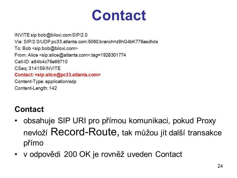 24 Contact INVITE sip:bob@biloxi.com SIP/2.0 Via: SIP/2.0/UDP pc33.atlanta.com:5060;branch=z9hG4bK776asdhds To: Bob From: Alice ;tag=1928301774 Call-I