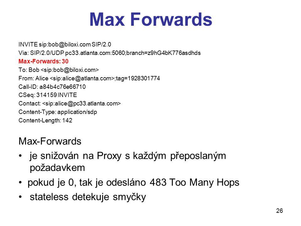 26 Max Forwards INVITE sip:bob@biloxi.com SIP/2.0 Via: SIP/2.0/UDP pc33.atlanta.com:5060;branch=z9hG4bK776asdhds Max-Forwards: 30 To: Bob From: Alice