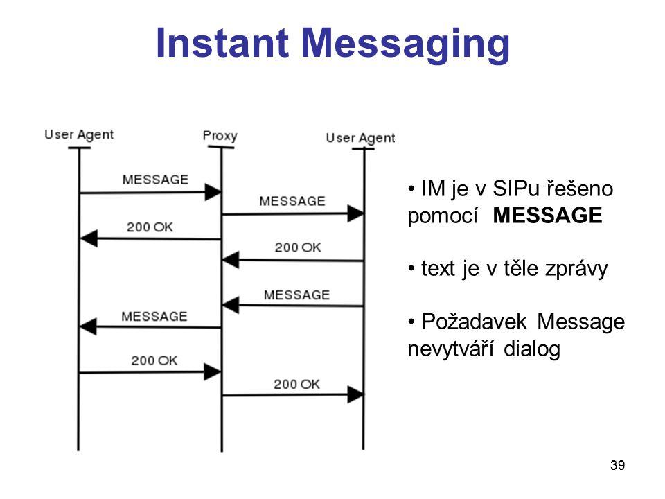 39 Instant Messaging IM je v SIPu řešeno pomocí MESSAGE text je v těle zprávy Požadavek Message nevytváří dialog