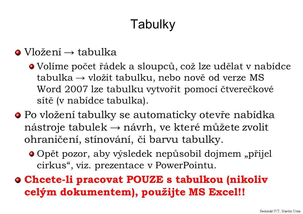 Tabulky Vložení → tabulka Volíme počet řádek a sloupců, což lze udělat v nabídce tabulka → vložit tabulku, nebo nově od verze MS Word 2007 lze tabulku