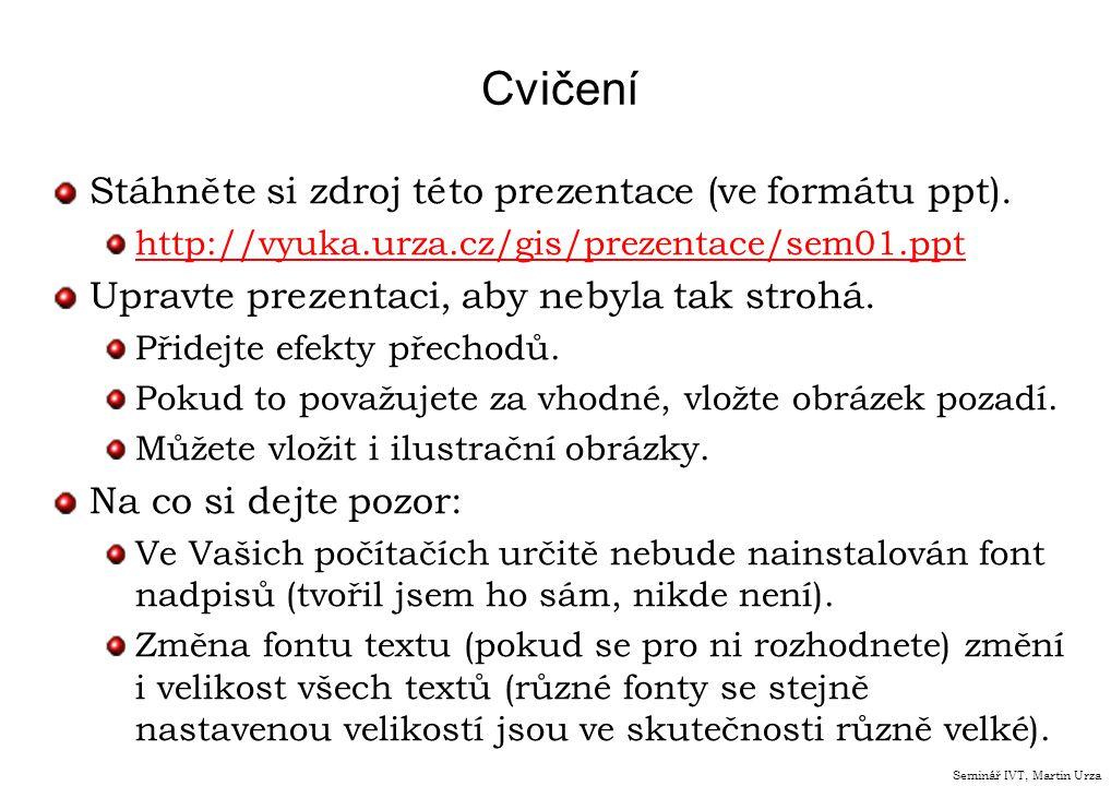 Cvičení Stáhněte si zdroj této prezentace (ve formátu ppt). http://vyuka.urza.cz/gis/prezentace/sem01.ppt Upravte prezentaci, aby nebyla tak strohá. P