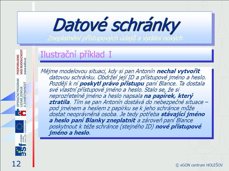 Ilustrační příklad I 12 © eGON centrum HOLEŠOV Datové schránky Datové schránky Zneplatnění přístupových údajů a vydání nových Mějme modelovou situaci,
