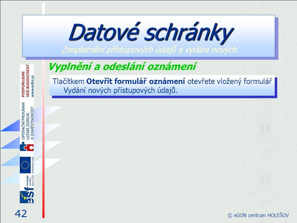 Tlačítkem Otevřít formulář oznámení otevřete vložený formulář Vydání nových přístupových údajů. 42 © eGON centrum HOLEŠOV Datové schránky Datové schrá