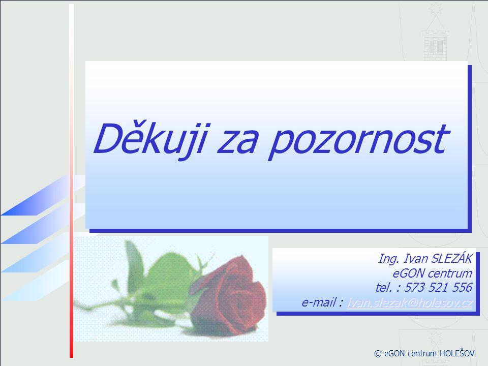 © eGON centrum HOLEŠOV Děkuji za pozornost Děkuji za pozornost ivan.slezak@holesov.cz ivan.slezak@holesov.cz Ing. Ivan SLEZÁK eGON centrum tel. : 573