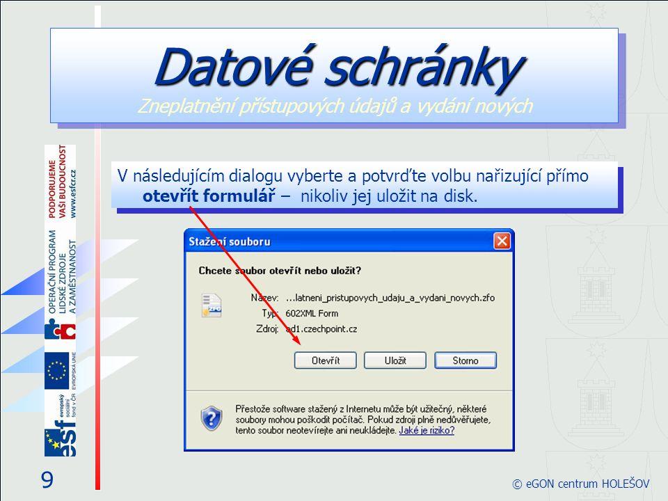 V následujícím dialogu vyberte a potvrďte volbu nařizující přímo otevřít formulář – nikoliv jej uložit na disk. 9 © eGON centrum HOLEŠOV Datové schrán