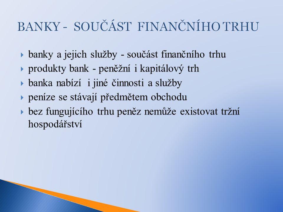  banky a jejich služby - součást finančního trhu  produkty bank - peněžní i kapitálový trh  banka nabízí i jiné činnosti a služby  peníze se stávají předmětem obchodu  bez fungujícího trhu peněz nemůže existovat tržní hospodářství