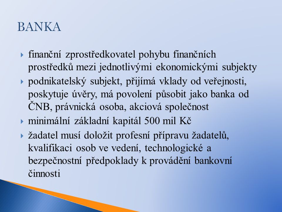 BANKA  finanční zprostředkovatel pohybu finančních prostředků mezi jednotlivými ekonomickými subjekty  podnikatelský subjekt, přijímá vklady od veřejnosti, poskytuje úvěry, má povolení působit jako banka od ČNB, právnická osoba, akciová společnost  minimální základní kapitál 500 mil Kč  žadatel musí doložit profesní přípravu žadatelů, kvalifikaci osob ve vedení, technologické a bezpečnostní předpoklady k provádění bankovní činnosti