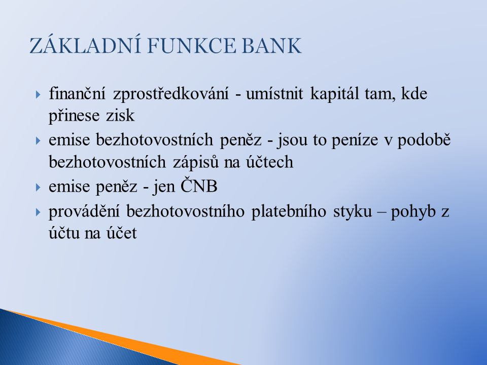 ZÁKLADNÍ FUNKCE BANK  finanční zprostředkování - umístnit kapitál tam, kde přinese zisk  emise bezhotovostních peněz - jsou to peníze v podobě bezho