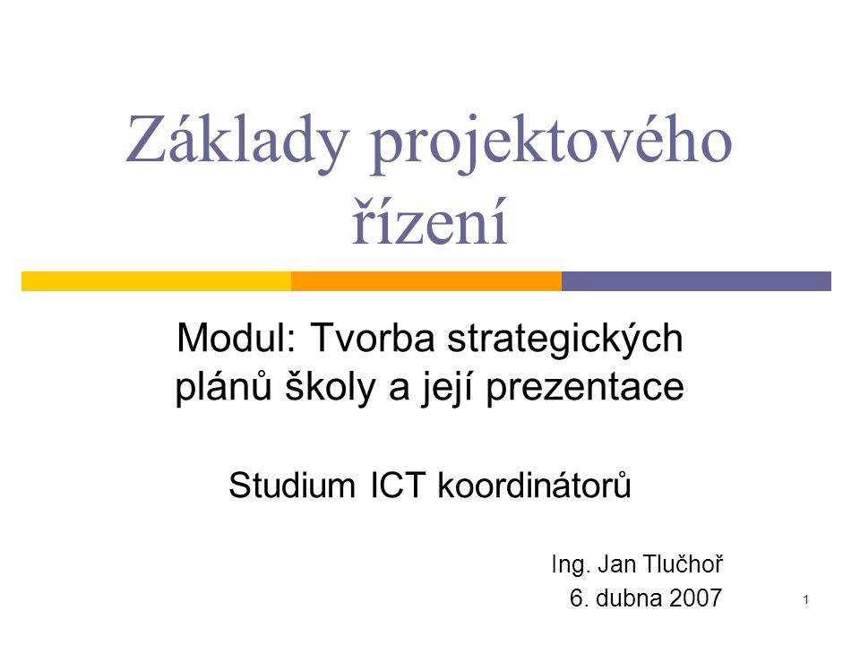 1 Základy projektového řízení Modul: Tvorba strategických plánů školy a její prezentace Studium ICT koordinátorů Ing. Jan Tlučhoř 6. dubna 2007