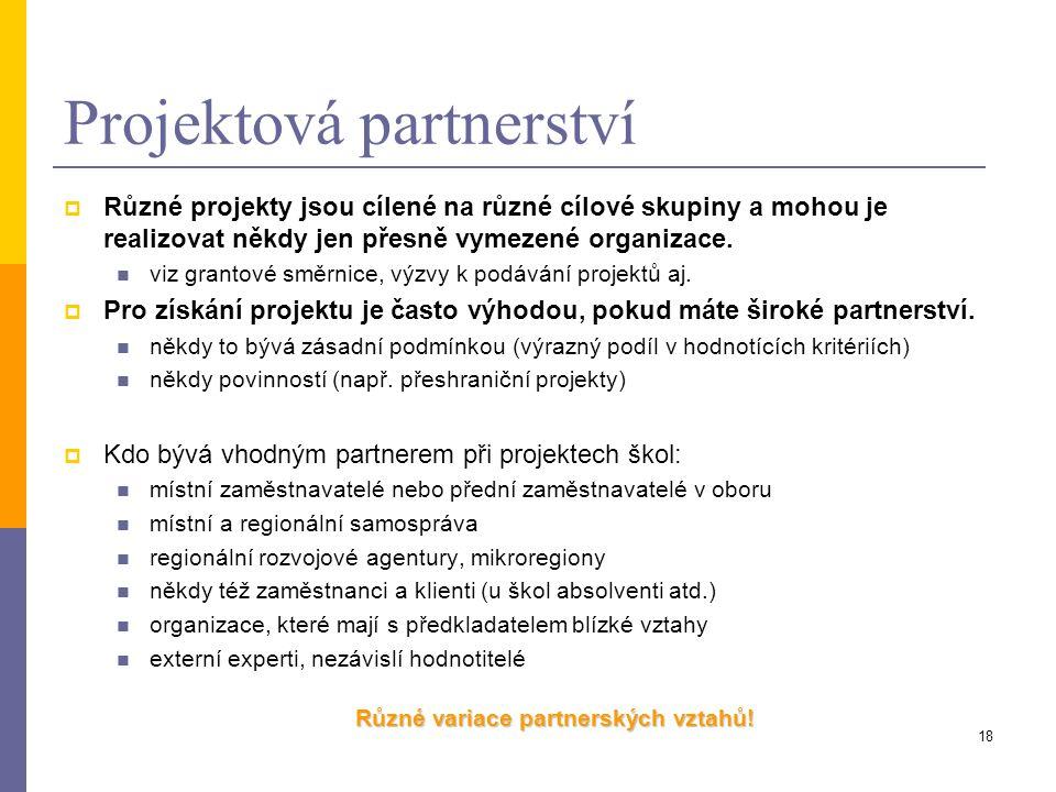 18 Projektová partnerství  Různé projekty jsou cílené na různé cílové skupiny a mohou je realizovat někdy jen přesně vymezené organizace. viz grantov