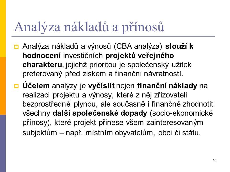 58 Analýza nákladů a přínosů  Analýza nákladů a výnosů (CBA analýza) slouží k hodnocení investičních projektů veřejného charakteru, jejichž prioritou