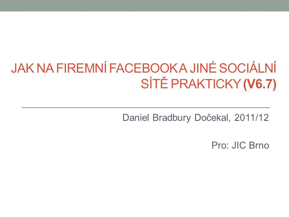 JAK NA FIREMNÍ FACEBOOK A JINÉ SOCIÁLNÍ SÍTĚ PRAKTICKY (V6.7) Daniel Bradbury Dočekal, 2011/12 Pro: JIC Brno