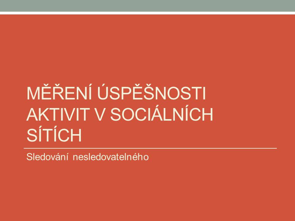 MĚŘENÍ ÚSPĚŠNOSTI AKTIVIT V SOCIÁLNÍCH SÍTÍCH Sledování nesledovatelného