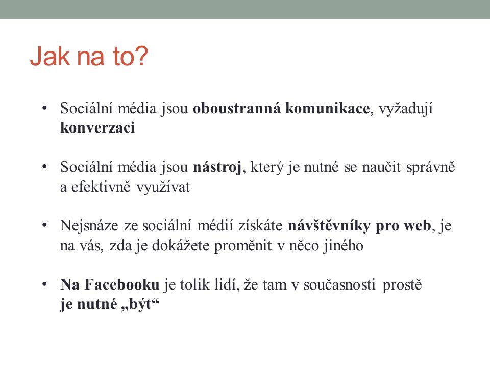 Jak na to? Sociální média jsou oboustranná komunikace, vyžadují konverzaci Sociální média jsou nástroj, který je nutné se naučit správně a efektivně v