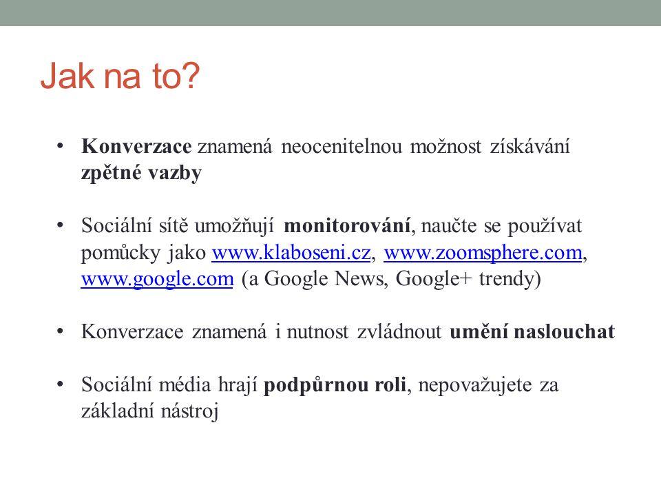 Jak na to? Konverzace znamená neocenitelnou možnost získávání zpětné vazby Sociální sítě umožňují monitorování, naučte se používat pomůcky jako www.kl