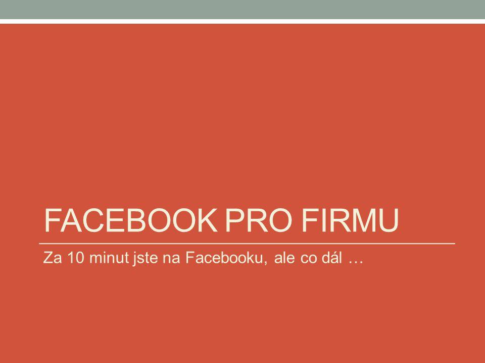 FACEBOOK PRO FIRMU Za 10 minut jste na Facebooku, ale co dál …