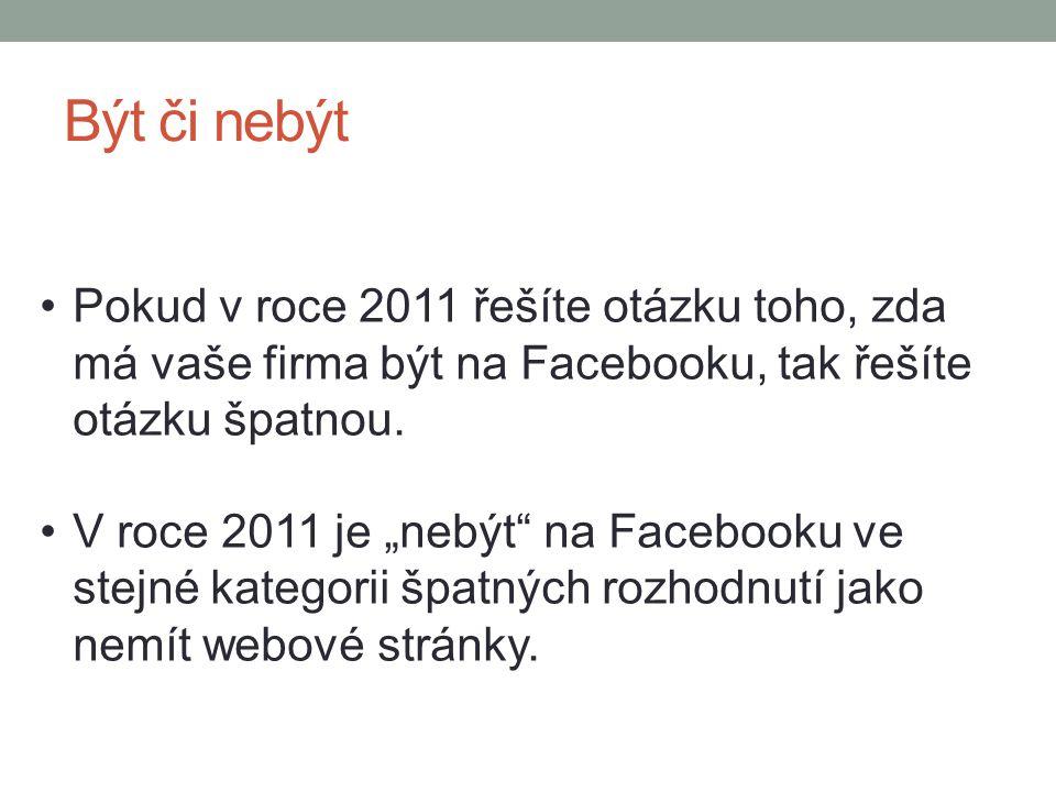 """Být či nebýt Pokud v roce 2011 řešíte otázku toho, zda má vaše firma být na Facebooku, tak řešíte otázku špatnou. V roce 2011 je """"nebýt"""" na Facebooku"""