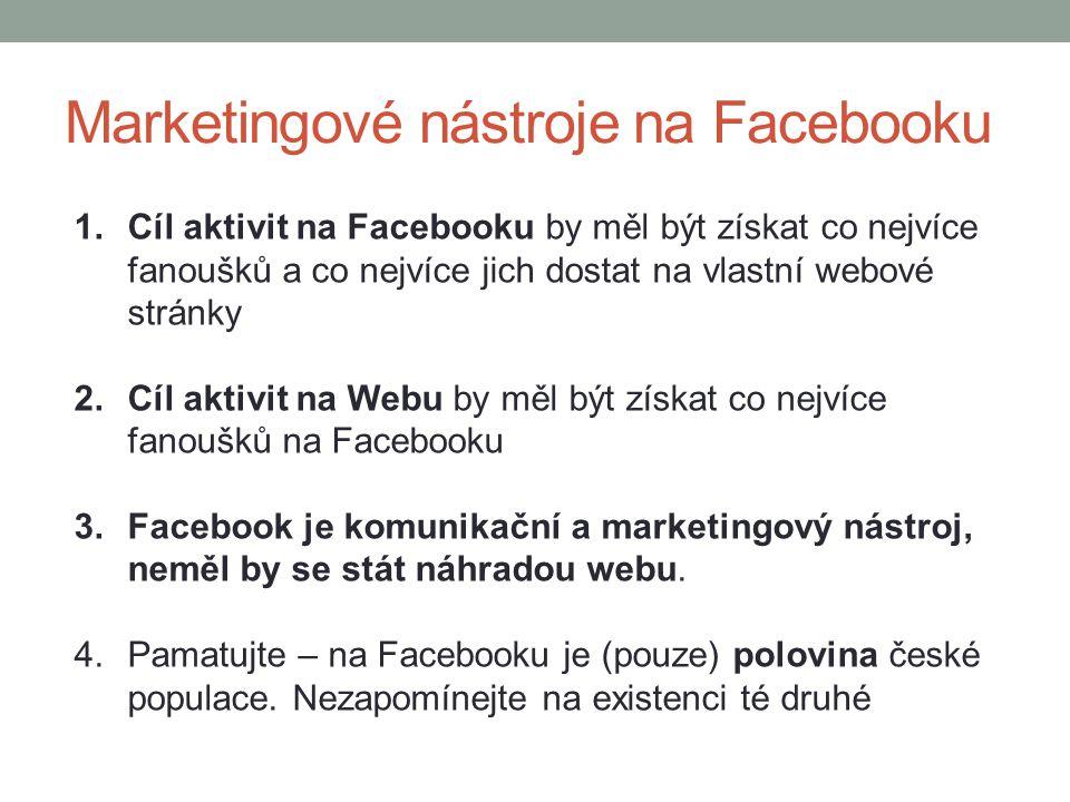 Marketingové nástroje na Facebooku 1.Cíl aktivit na Facebooku by měl být získat co nejvíce fanoušků a co nejvíce jich dostat na vlastní webové stránky