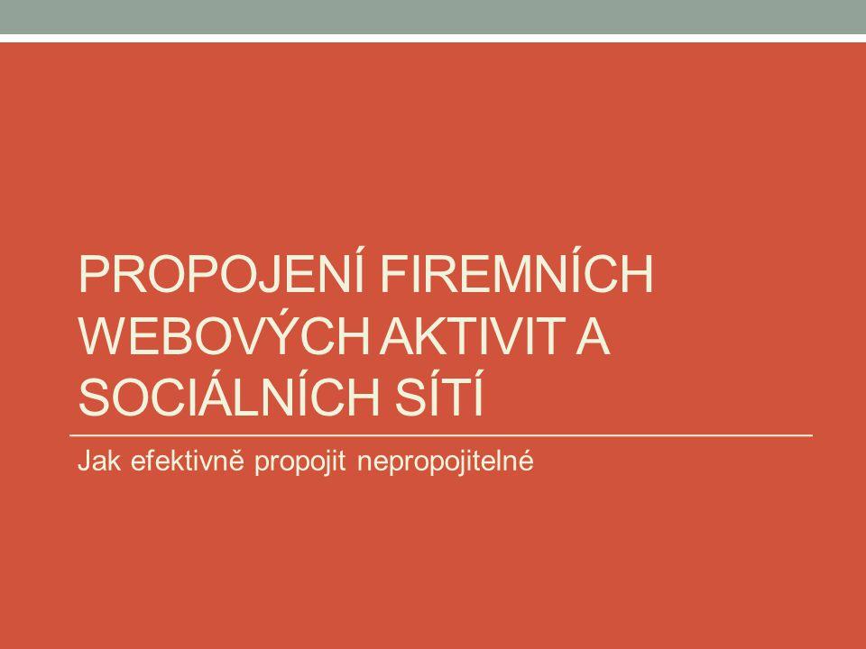 PROPOJENÍ FIREMNÍCH WEBOVÝCH AKTIVIT A SOCIÁLNÍCH SÍTÍ Jak efektivně propojit nepropojitelné