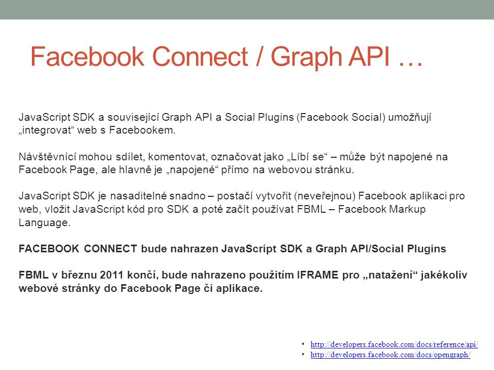 "Facebook Connect / Graph API … JavaScript SDK a související Graph API a Social Plugins (Facebook Social) umožňují ""integrovat"" web s Facebookem. Návšt"