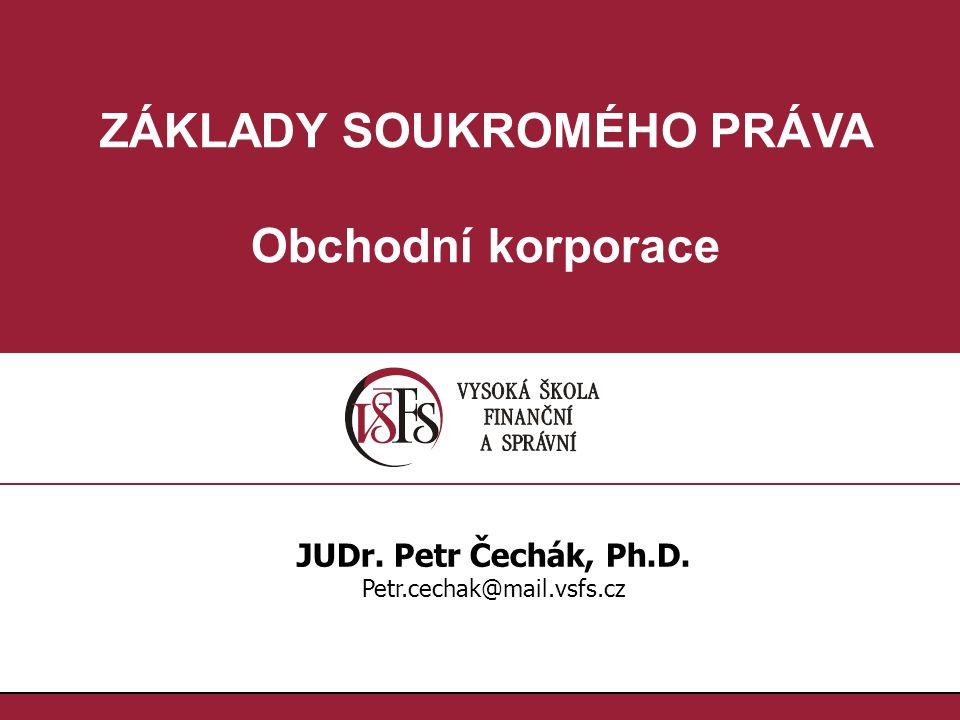 ZÁKLADY SOUKROMÉHO PRÁVA Obchodní korporace JUDr. Petr Čechák, Ph.D. Petr.cechak@mail.vsfs.cz