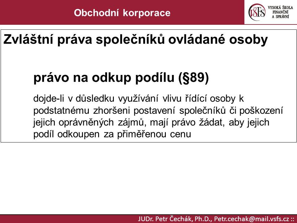 JUDr. Petr Čechák, Ph.D., Petr.cechak@mail.vsfs.cz :: Obchodní korporace Zvláštní práva společníků ovládané osoby právo na odkup podílu (§89) dojde-li