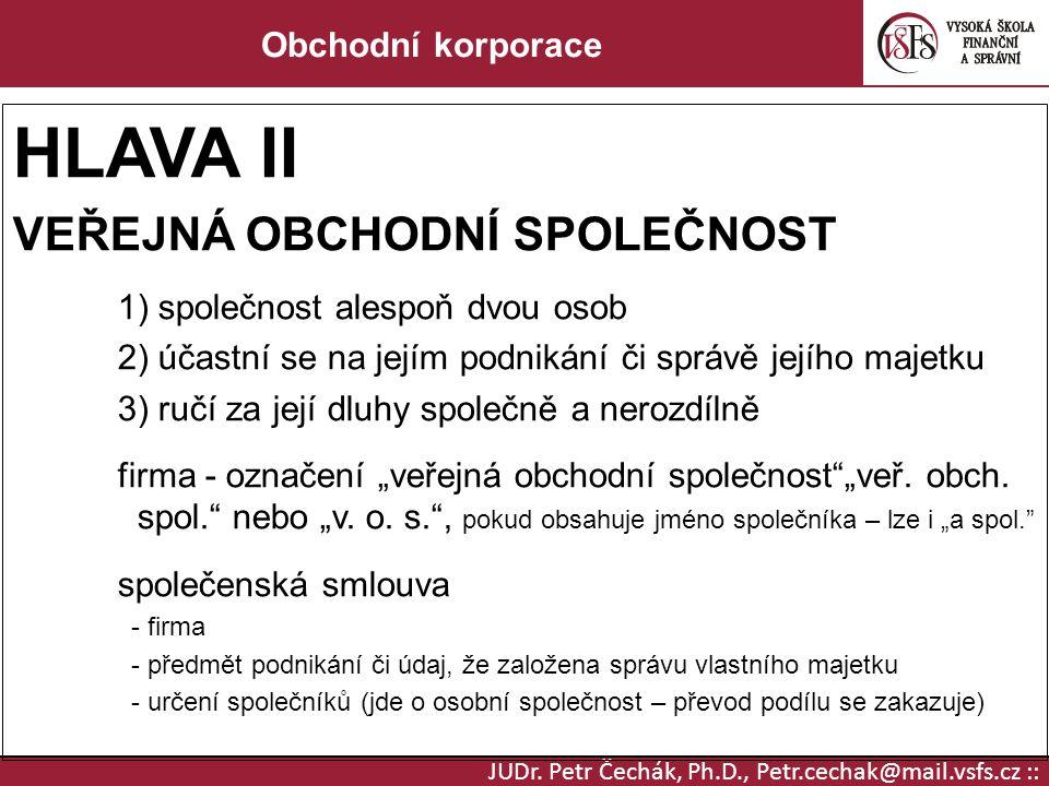 JUDr. Petr Čechák, Ph.D., Petr.cechak@mail.vsfs.cz :: Obchodní korporace HLAVA II VEŘEJNÁ OBCHODNÍ SPOLEČNOST 1) společnost alespoň dvou osob 2) účast