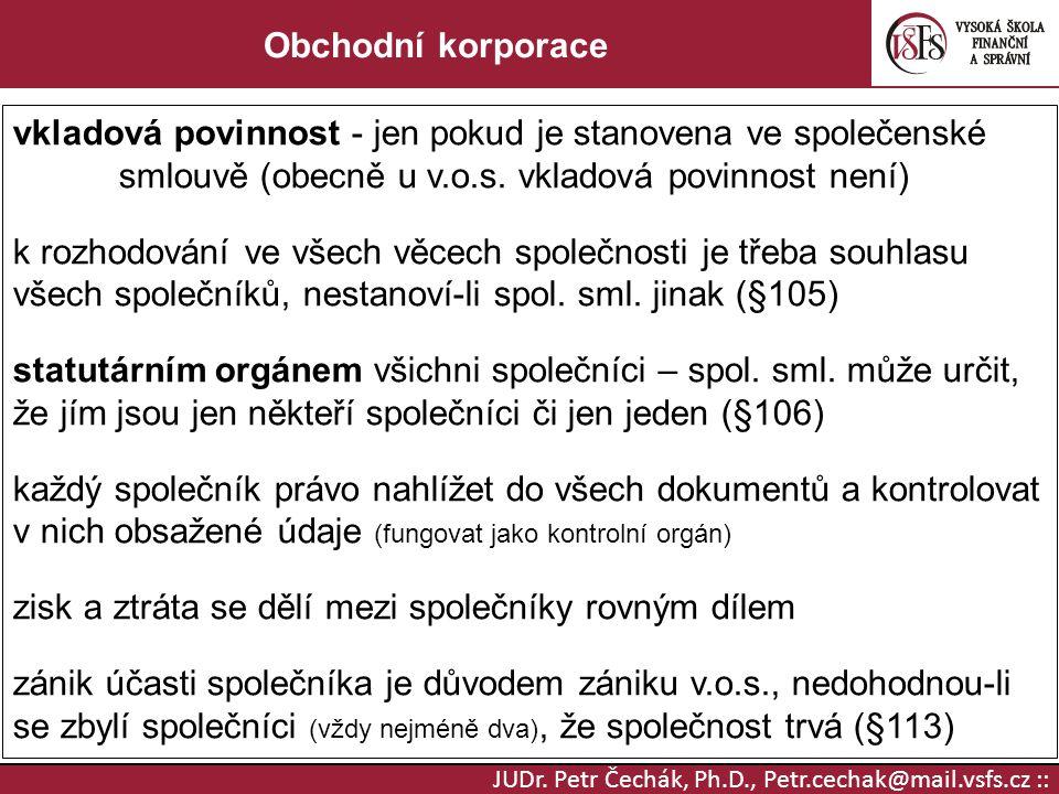 JUDr. Petr Čechák, Ph.D., Petr.cechak@mail.vsfs.cz :: Obchodní korporace vkladová povinnost - jen pokud je stanovena ve společenské smlouvě (obecně u