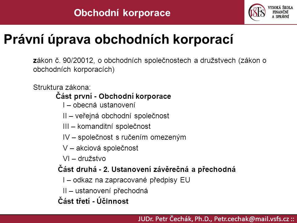 JUDr. Petr Čechák, Ph.D., Petr.cechak@mail.vsfs.cz :: Obchodní korporace Právní úprava obchodních korporací zákon č. 90/20012, o obchodních společnost