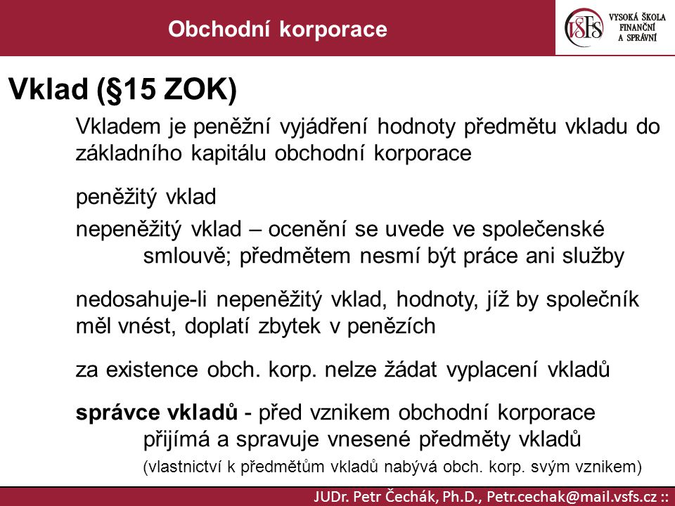 JUDr. Petr Čechák, Ph.D., Petr.cechak@mail.vsfs.cz :: Obchodní korporace Vklad (§15 ZOK) Vkladem je peněžní vyjádření hodnoty předmětu vkladu do zákla