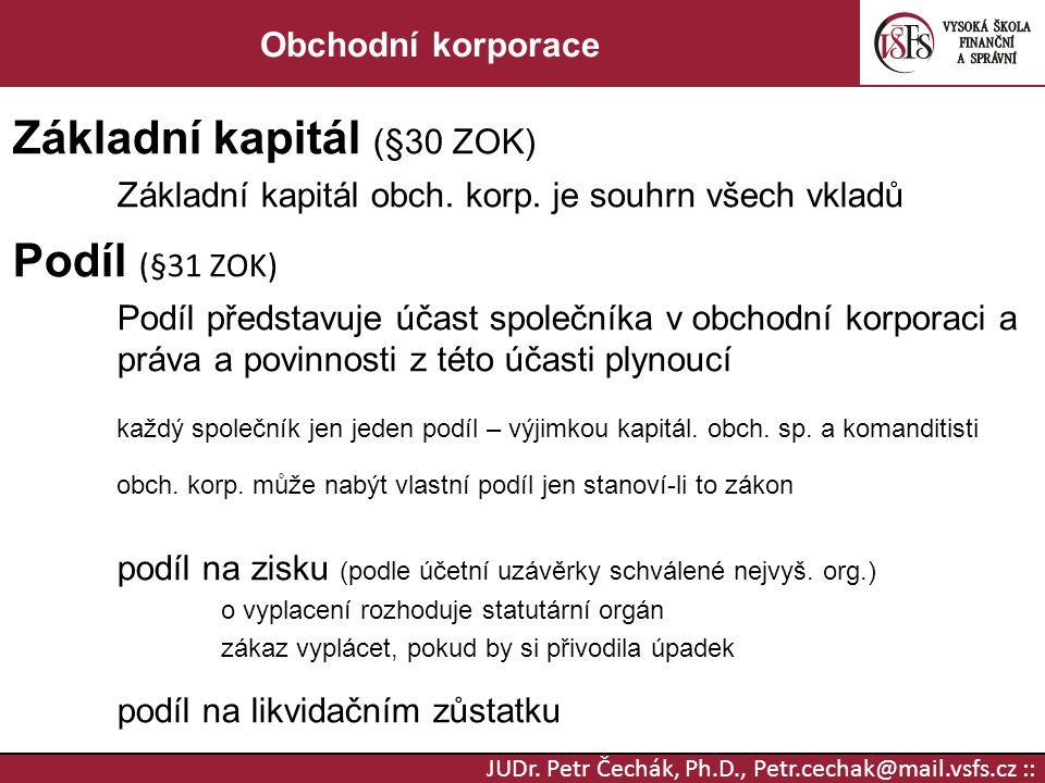 JUDr. Petr Čechák, Ph.D., Petr.cechak@mail.vsfs.cz :: Obchodní korporace Základní kapitál (§30 ZOK) Základní kapitál obch. korp. je souhrn všech vklad