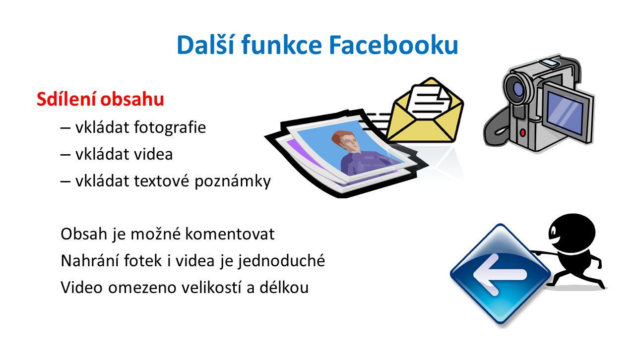 Další funkce Facebooku Sdílení obsahu – vkládat fotografie – vkládat videa – vkládat textové poznámky Obsah je možné komentovat Nahrání fotek i videa je jednoduché Video omezeno velikostí a délkou