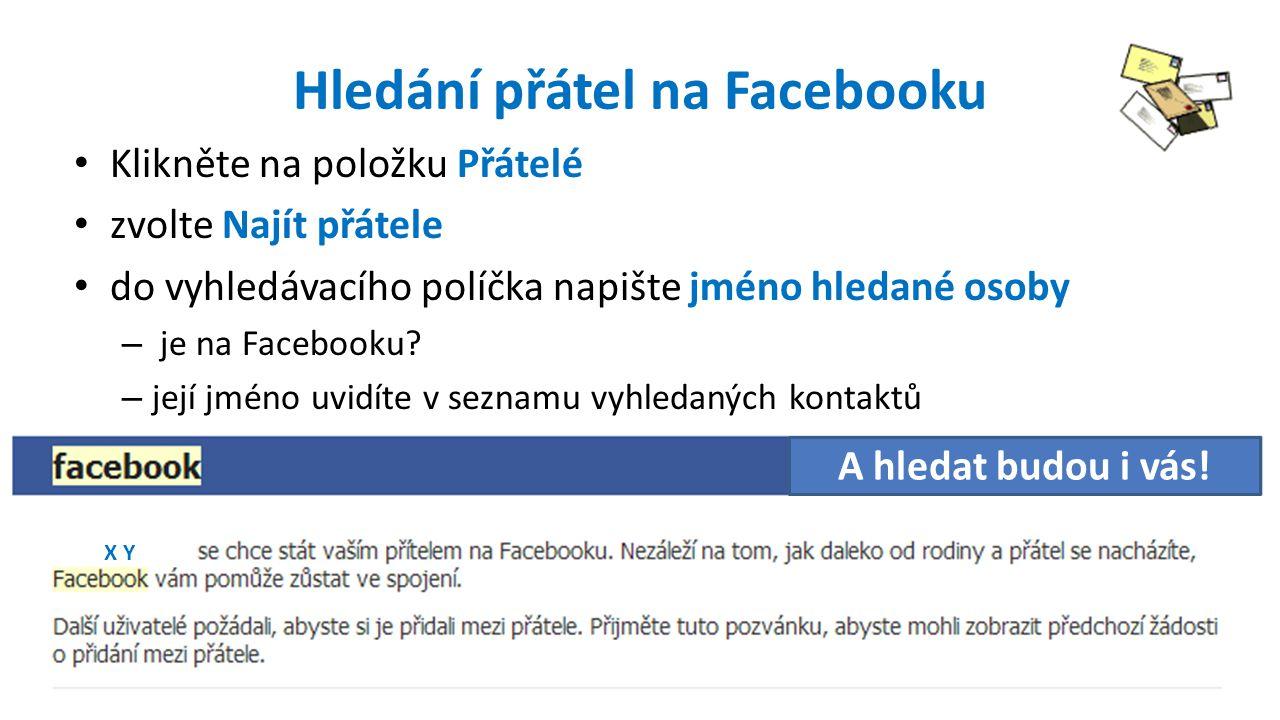 Hledání přátel na Facebooku Klikněte na položku Přátelé zvolte Najít přátele do vyhledávacího políčka napište jméno hledané osoby – je na Facebooku.