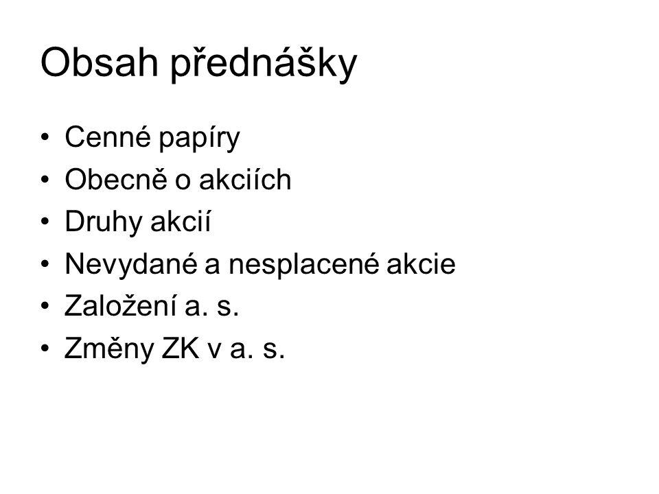 Obsah přednášky Cenné papíry Obecně o akciích Druhy akcií Nevydané a nesplacené akcie Založení a. s. Změny ZK v a. s.
