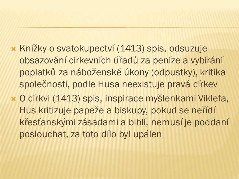  Knížky o svatokupectví (1413)-spis, odsuzuje obsazování církevních úřadů za peníze a vybírání poplatků za náboženské úkony (odpustky), kritika společnosti, podle Husa neexistuje pravá církev  O církvi (1413)-spis, inspirace myšlenkami Viklefa, Hus kritizuje papeže a biskupy, pokud se neřídí křesťanskými zásadami a biblí, nemusí je poddaní poslouchat, za toto dílo byl upálen