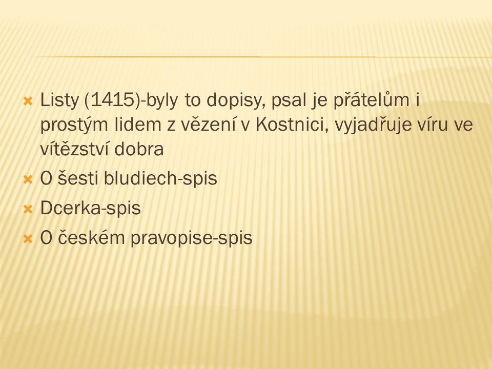  Listy (1415)-byly to dopisy, psal je přátelům i prostým lidem z vězení v Kostnici, vyjadřuje víru ve vítězství dobra  O šesti bludiech-spis  Dcerka-spis  O českém pravopise-spis