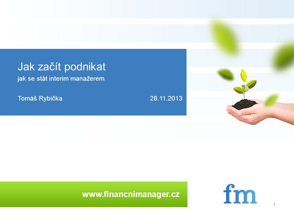 www.financnimanager.cz 1 Jak začít podnikat jak se stát interim manažerem Tomáš Rybička28.11.2013