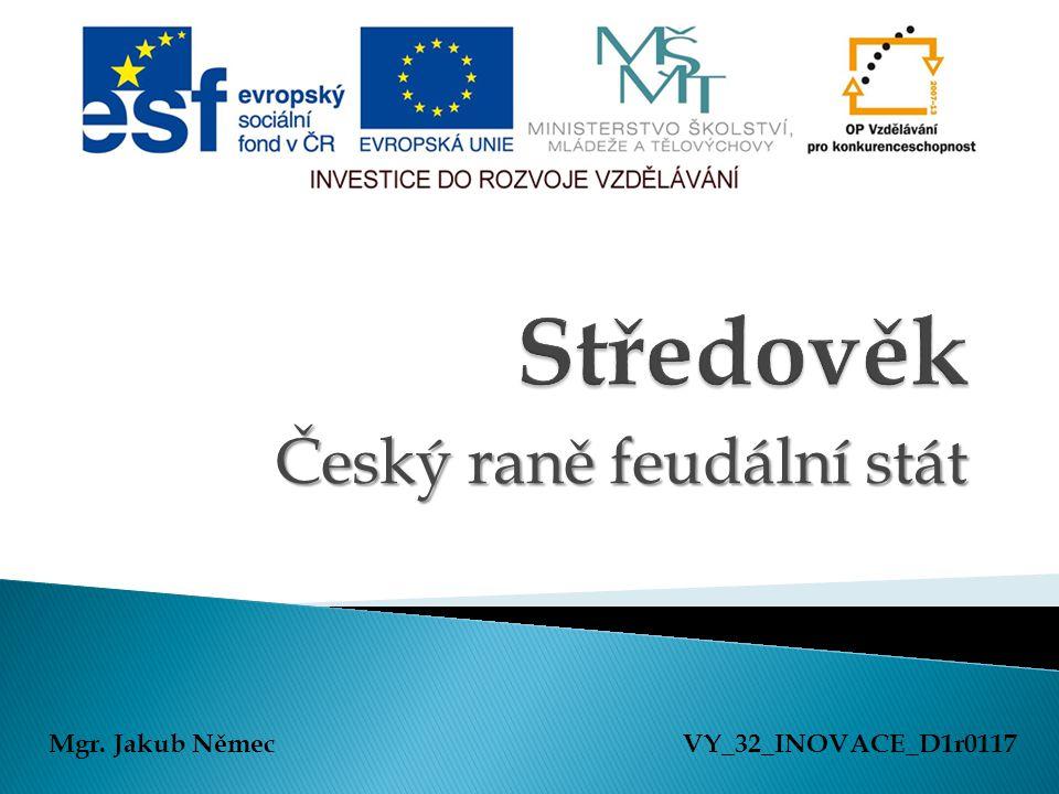 Český raně feudální stát Mgr. Jakub NěmecVY_32_INOVACE_D1r0117