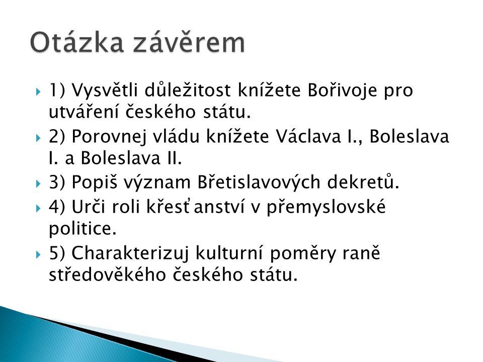  1) Vysvětli důležitost knížete Bořivoje pro utváření českého státu.  2) Porovnej vládu knížete Václava I., Boleslava I. a Boleslava II.  3) Popiš