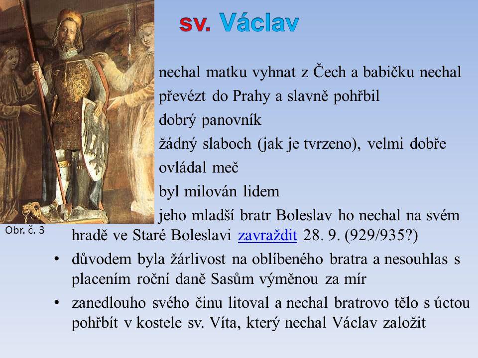 nechal matku vyhnat z Čech a babičku nechal převézt do Prahy a slavně pohřbil dobrý panovník žádný slaboch (jak je tvrzeno), velmi dobře ovládal meč byl milován lidem jeho mladší bratr Boleslav ho nechal na svém hradě ve Staré Boleslavi zavraždit 28.