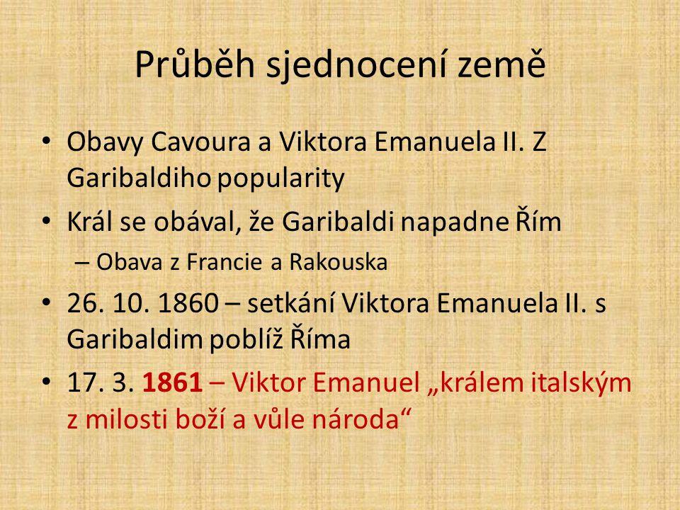 Průběh sjednocení země Obavy Cavoura a Viktora Emanuela II. Z Garibaldiho popularity Král se obával, že Garibaldi napadne Řím – Obava z Francie a Rako