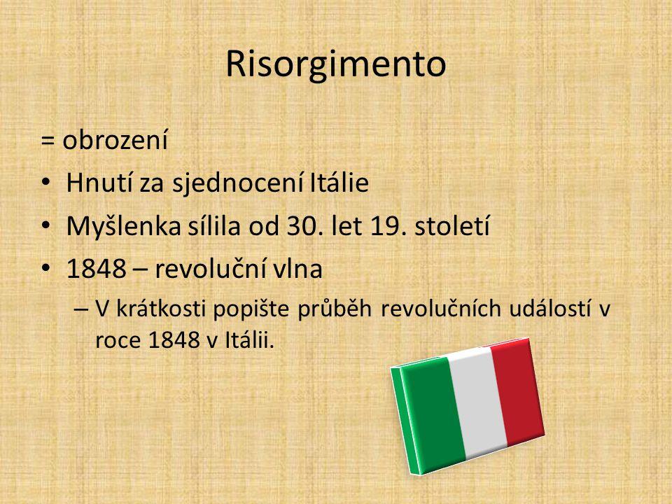 Risorgimento = obrození Hnutí za sjednocení Itálie Myšlenka sílila od 30. let 19. století 1848 – revoluční vlna – V krátkosti popište průběh revoluční