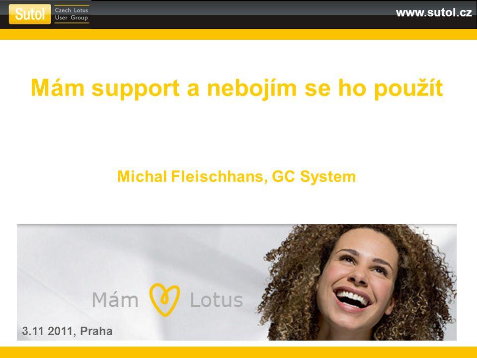 www.sutol.cz Mám support a nebojím se ho použít Michal Fleischhans, GC System 3.11 2011, Praha